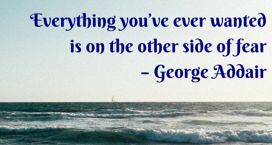 Everything you've ever wanted is on the other side of fear – George Addair